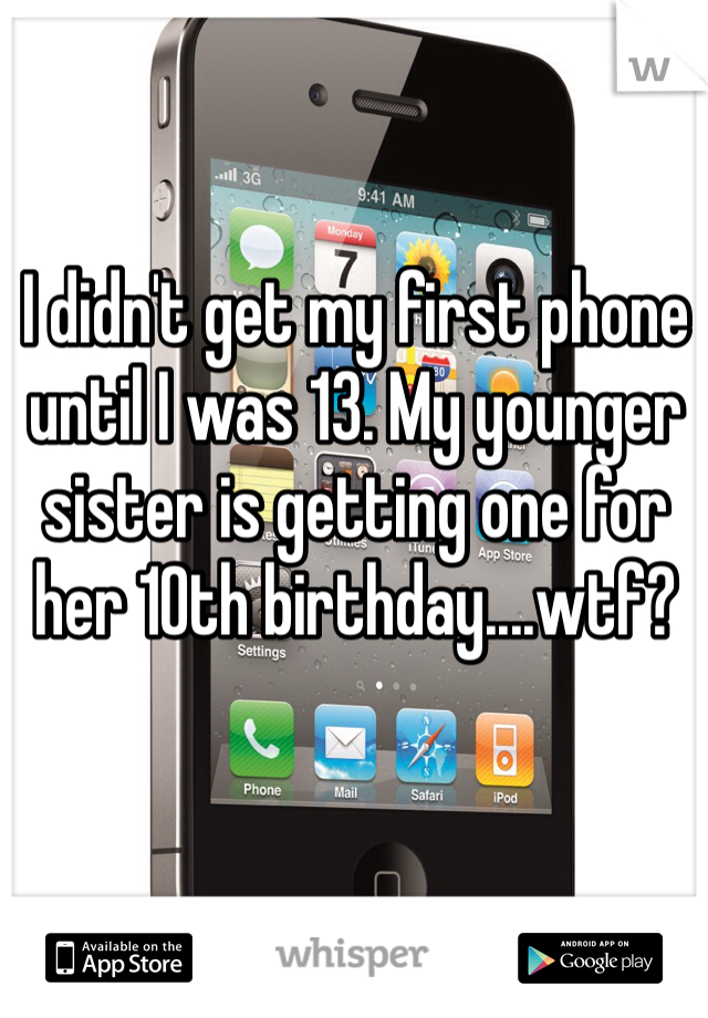 I didn't get my first phone until I was 13. My younger sister is getting one for her 10th birthday....wtf?