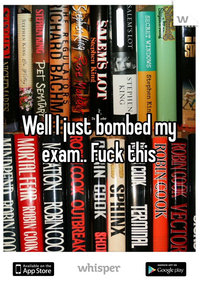 Well I just bombed my exam.. Fuck this
