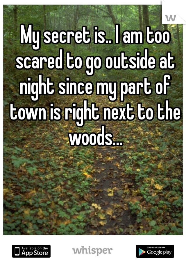 My secret is.. I am too scared to go outside at night since my part of town is right next to the woods...