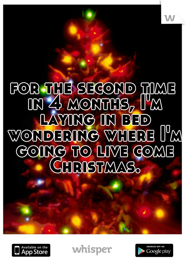 for the second time in 4 months, I'm laying in bed wondering where I'm going to live come Christmas.