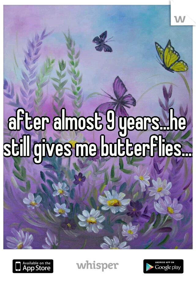 after almost 9 years...he still gives me butterflies....