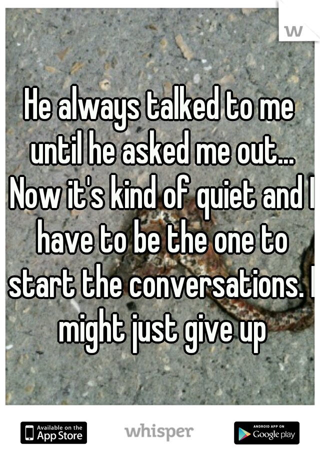 He always talked to me until he asked me out... Now it's kind of quiet and I have to be the one to start the conversations. I might just give up