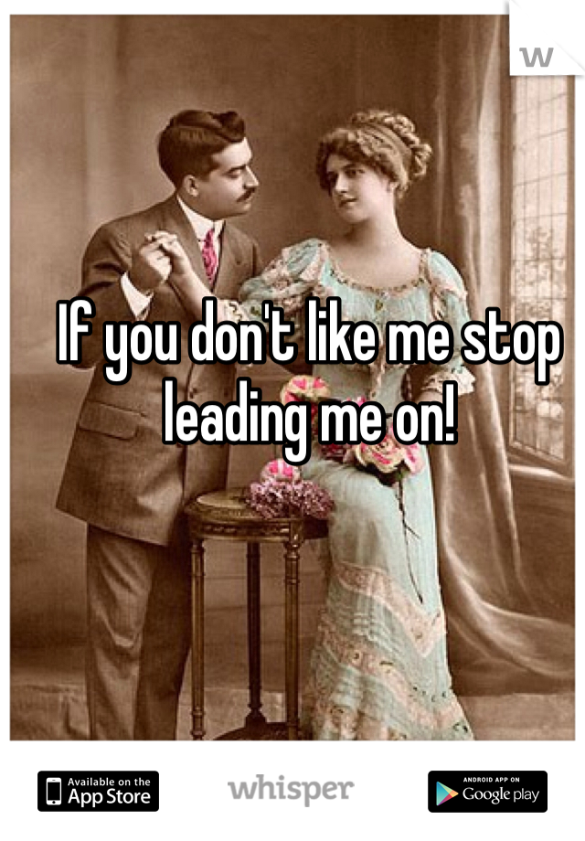 If you don't like me stop leading me on!