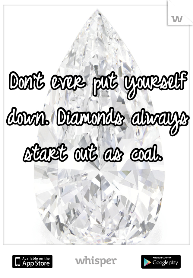 Don't ever put yourself down. Diamonds always start out as coal.