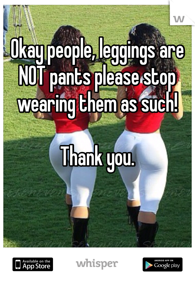 Okay people, leggings are NOT pants please stop wearing them as such!   Thank you.
