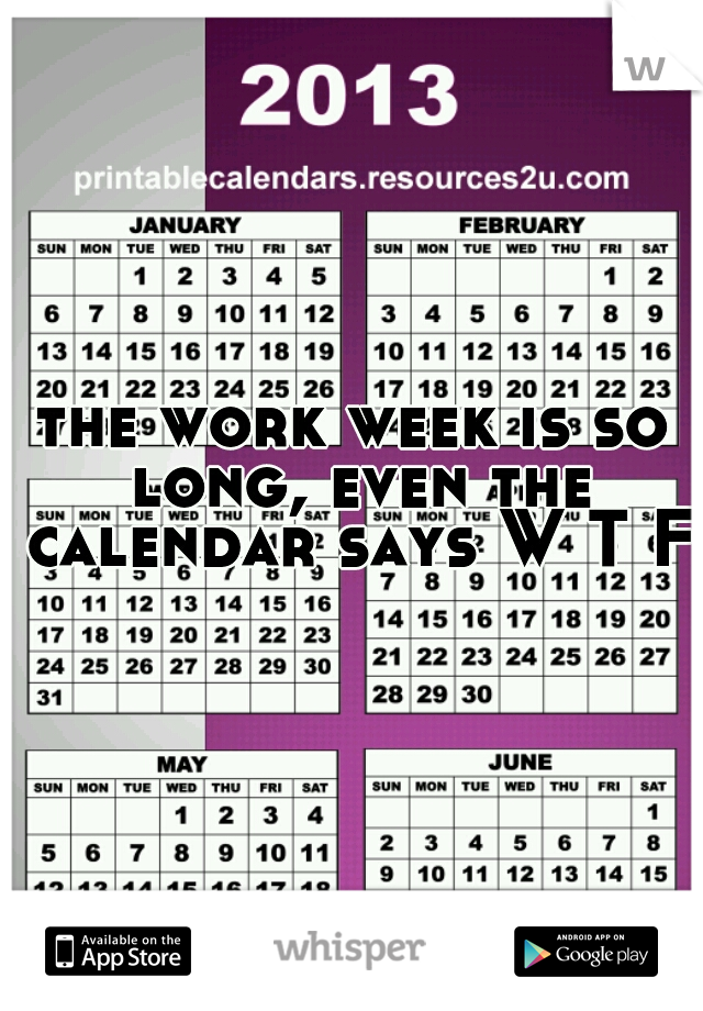 the work week is so long, even the calendar says W T F