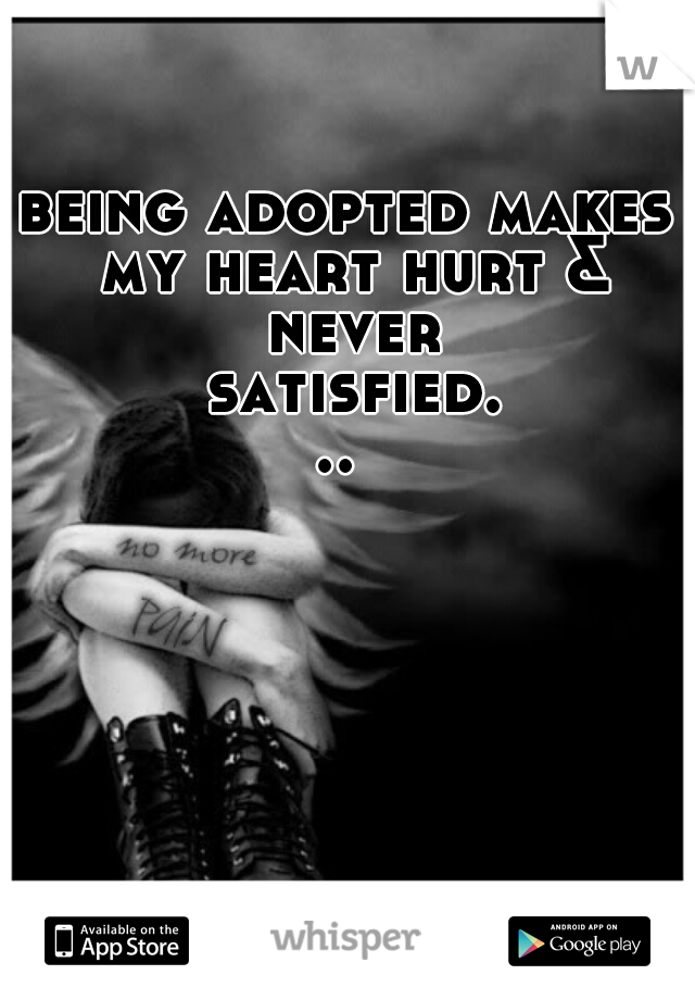 being adopted makes my heart hurt & never satisfied...