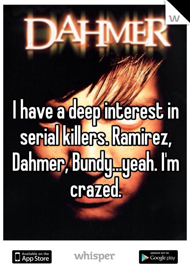I have a deep interest in serial killers. Ramirez, Dahmer, Bundy...yeah. I'm crazed.