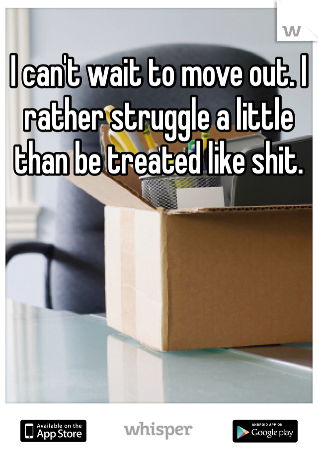 I can't wait to move out. I rather struggle a little than be treated like shit.
