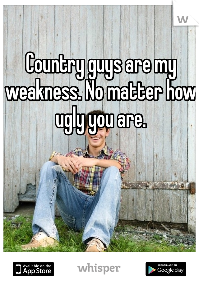 Country guys are my weakness. No matter how ugly you are.