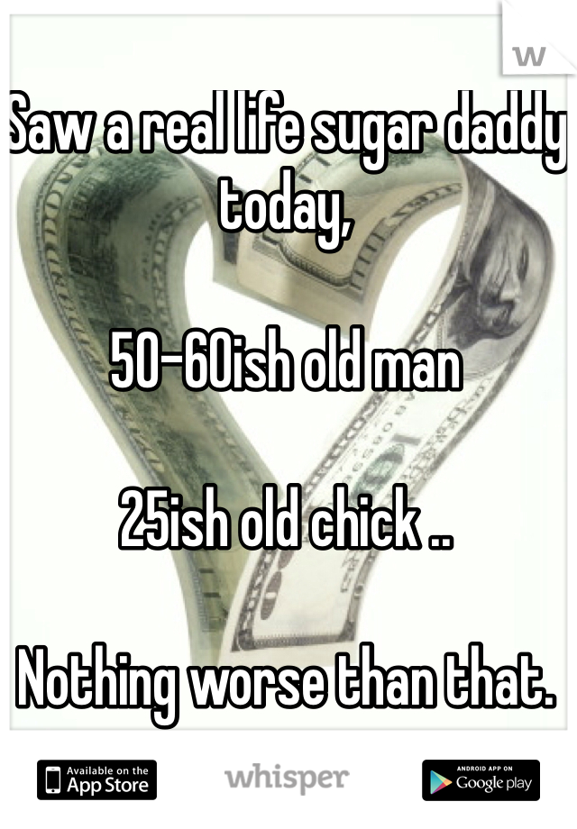 Saw a real life sugar daddy today,   50-60ish old man  25ish old chick ..  Nothing worse than that.