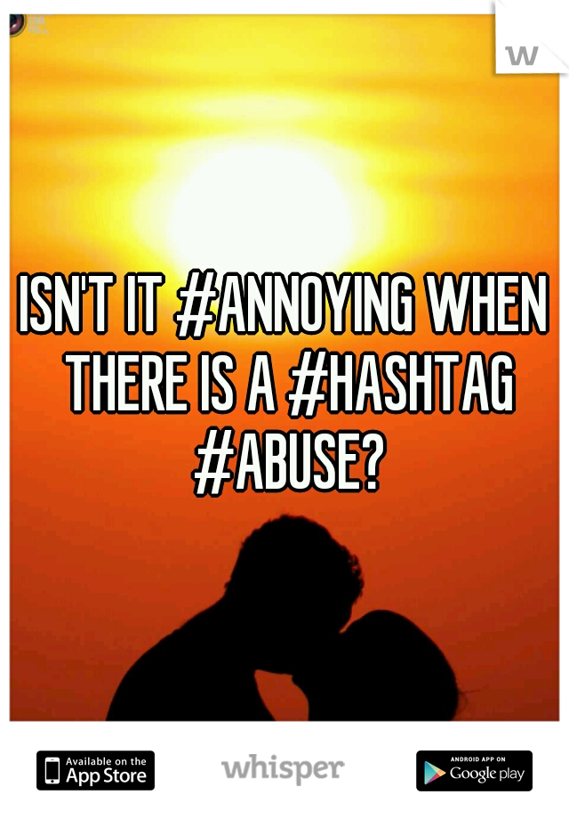 ISN'T IT #ANNOYING WHEN THERE IS A #HASHTAG #ABUSE?