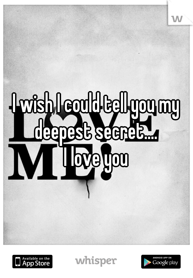 I wish I could tell you my deepest secret....   I love you
