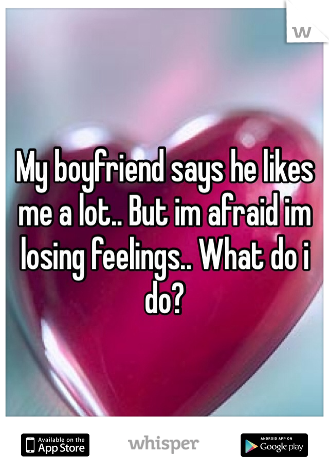 My boyfriend says he likes me a lot.. But im afraid im losing feelings.. What do i do?