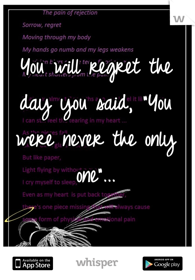 "You will regret the day you said, ""You were never the only one""..."