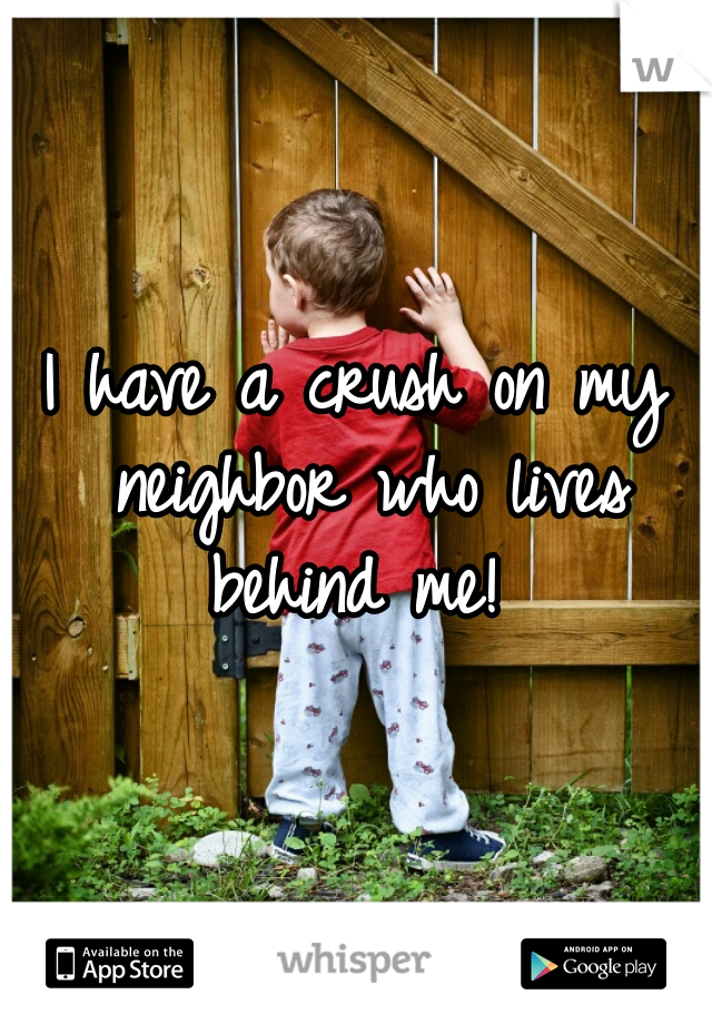 I have a crush on my neighbor who lives behind me!