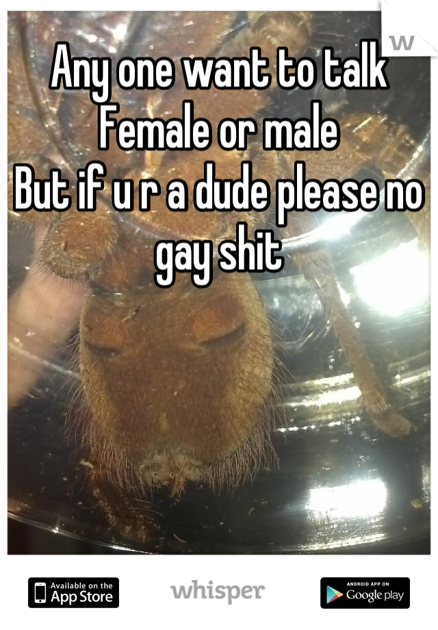 Any one want to talk Female or male But if u r a dude please no gay shit