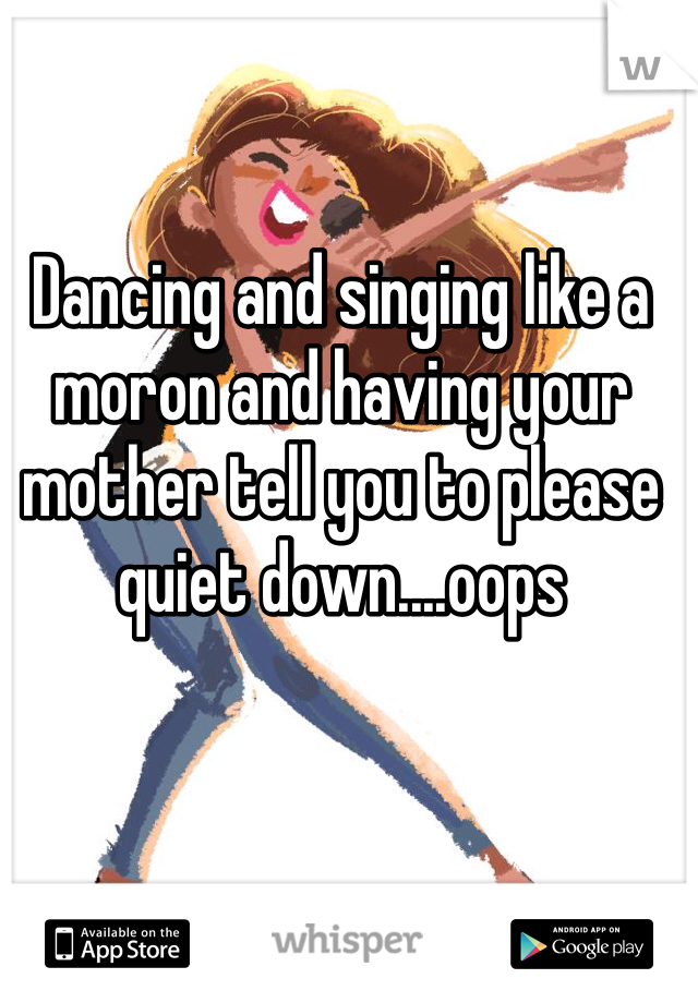 Dancing and singing like a moron and having your mother tell you to please quiet down....oops