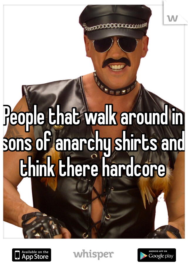 People that walk around in sons of anarchy shirts and think there hardcore