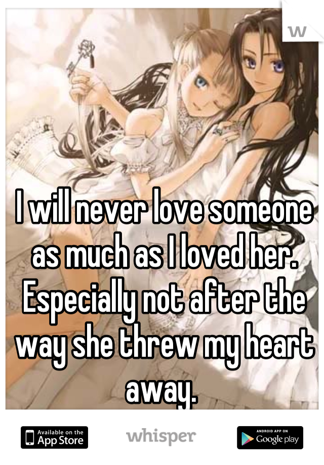 I will never love someone as much as I loved her. Especially not after the way she threw my heart away.