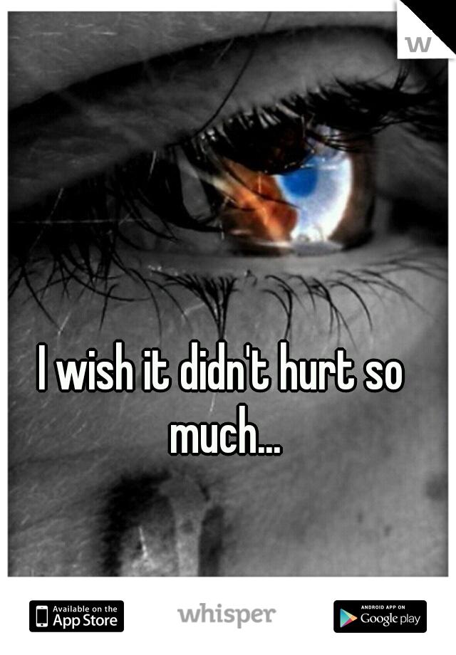 I wish it didn't hurt so much...