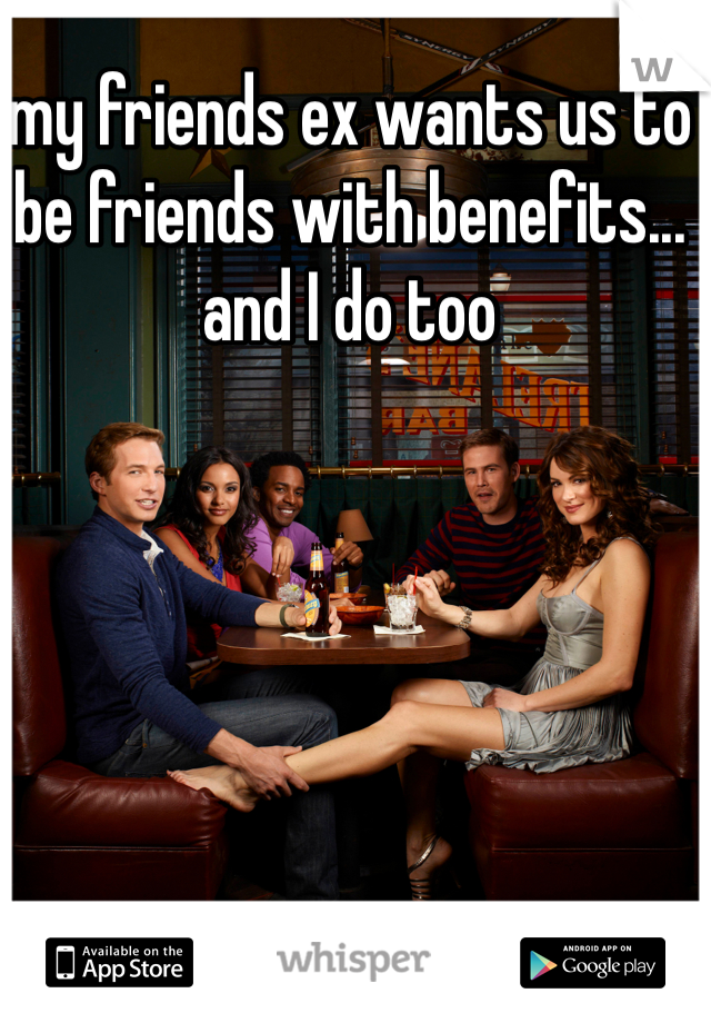 my friends ex wants us to be friends with benefits... and I do too