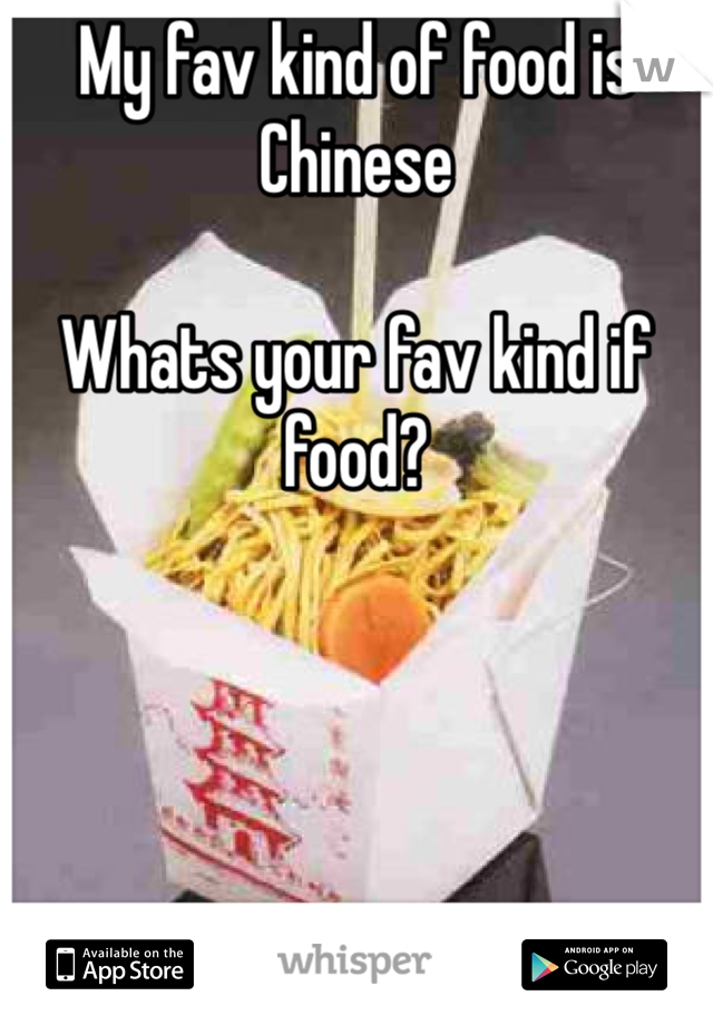 My fav kind of food is Chinese   Whats your fav kind if food?