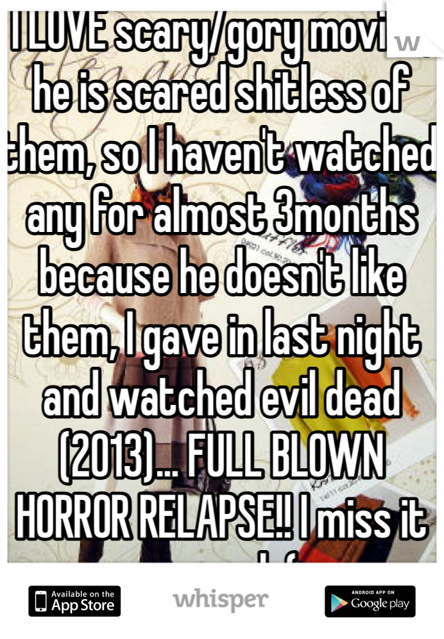 I LOVE scary/gory movies, he is scared shitless of them, so I haven't watched any for almost 3months because he doesn't like them, I gave in last night and watched evil dead (2013)... FULL BLOWN HORROR RELAPSE!! I miss it so much:(