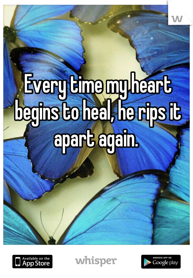 Every time my heart begins to heal, he rips it apart again.