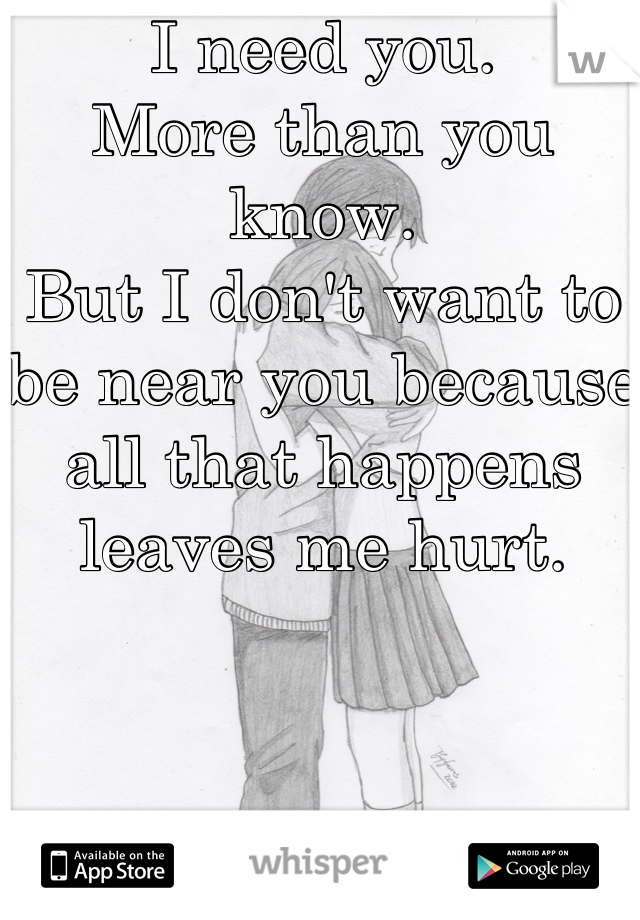 I need you.  More than you know.  But I don't want to be near you because all that happens leaves me hurt.