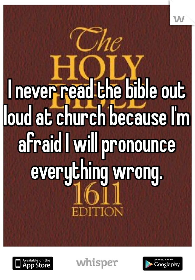 I never read the bible out loud at church because I'm afraid I will pronounce everything wrong.