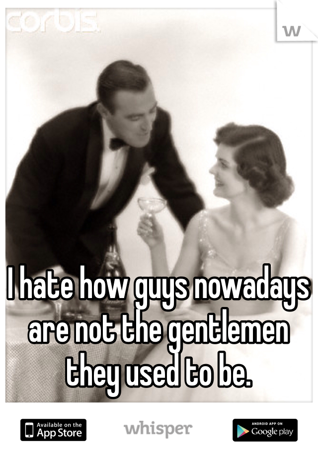 I hate how guys nowadays are not the gentlemen they used to be.