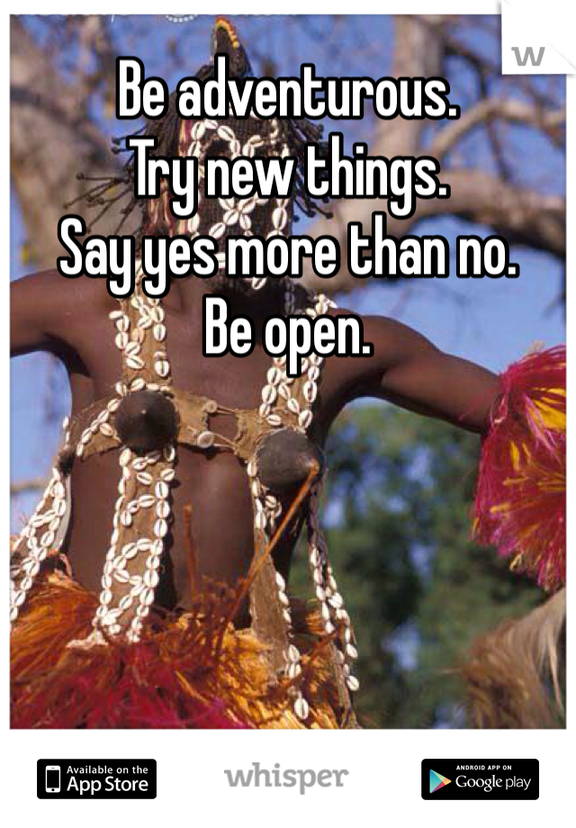 Be adventurous. Try new things. Say yes more than no. Be open.