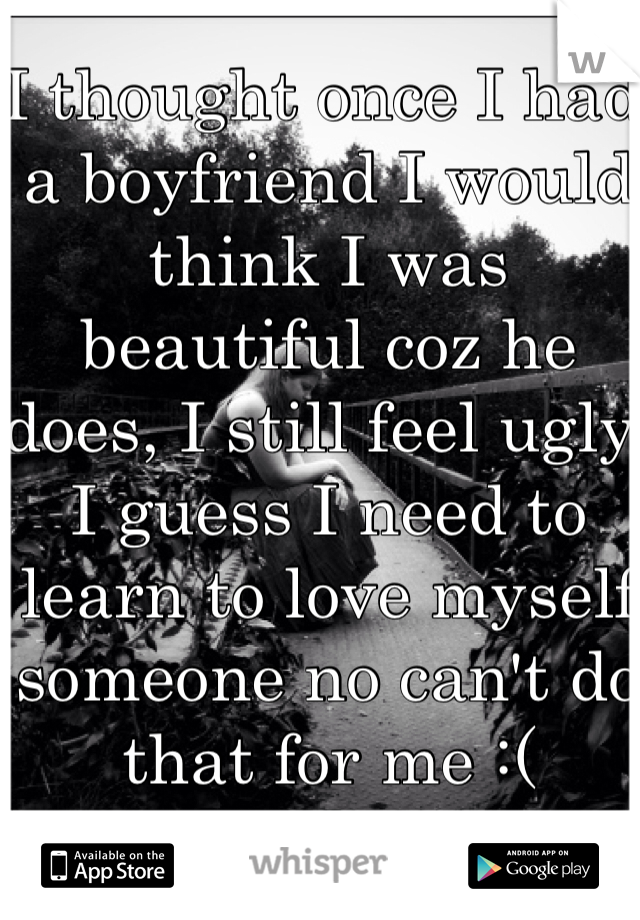 I thought once I had a boyfriend I would think I was beautiful coz he does, I still feel ugly. I guess I need to learn to love myself someone no can't do that for me :(