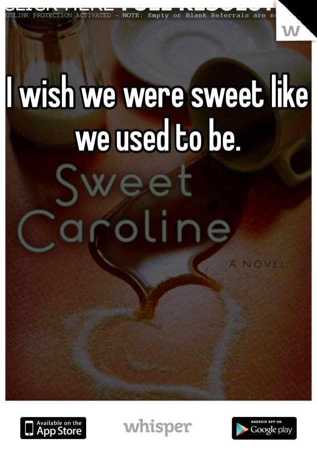 I wish we were sweet like we used to be.