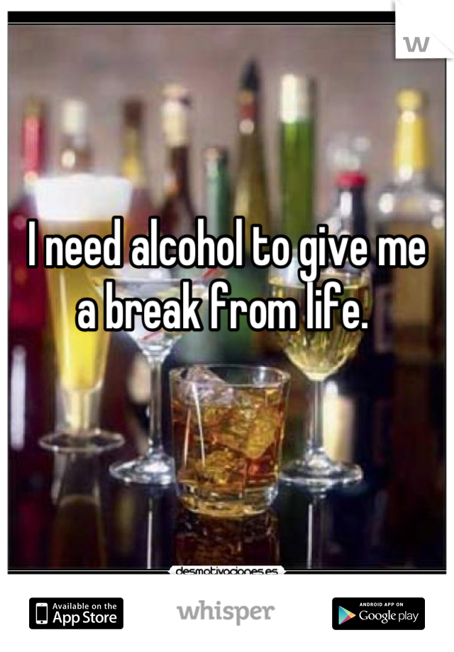 I need alcohol to give me  a break from life.