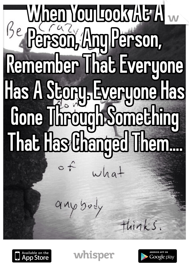 When You Look At A Person, Any Person, Remember That Everyone Has A Story. Everyone Has Gone Through Something That Has Changed Them....