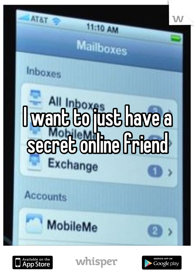 I want to just have a secret online friend