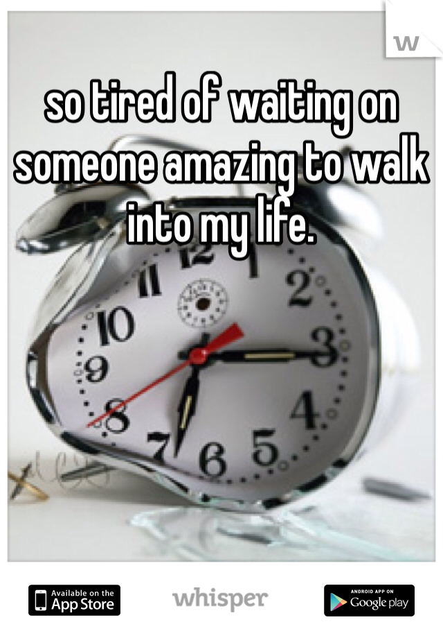 so tired of waiting on someone amazing to walk into my life.