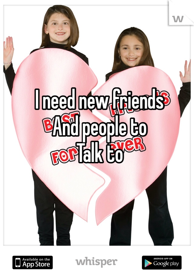 I need new friends And people to Talk to