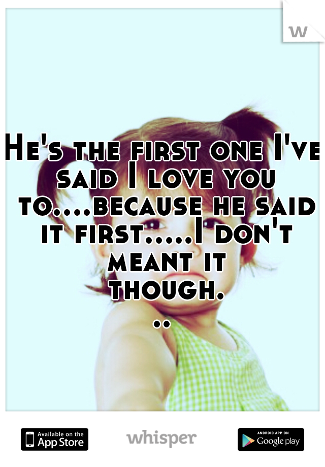 He's the first one I've said I love you to....because he said it first.....I don't meant it though...