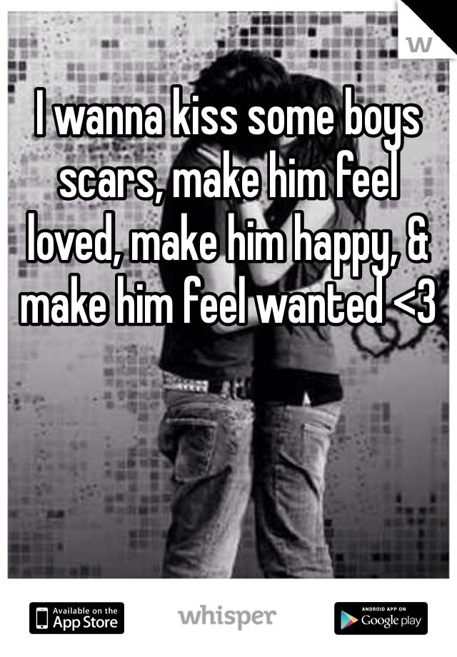 I wanna kiss some boys scars, make him feel loved, make him happy, & make him feel wanted <3