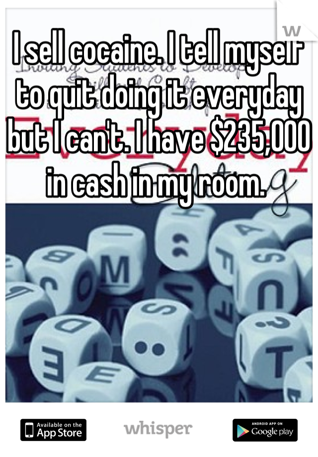 I sell cocaine. I tell myself to quit doing it everyday but I can't. I have $235,000 in cash in my room.