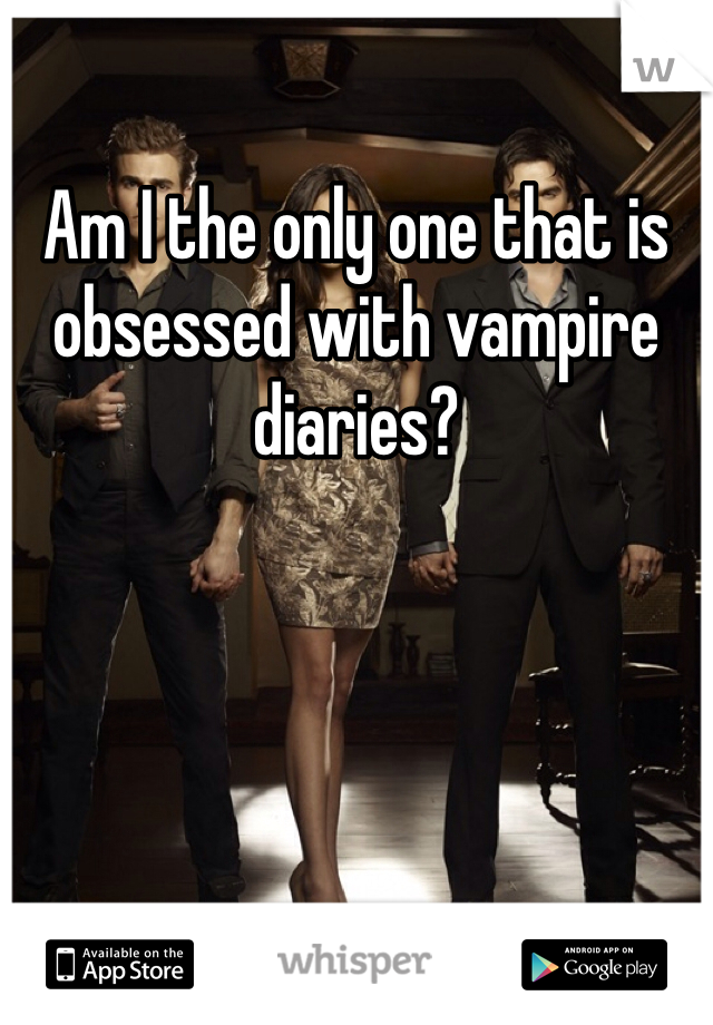 Am I the only one that is obsessed with vampire diaries?