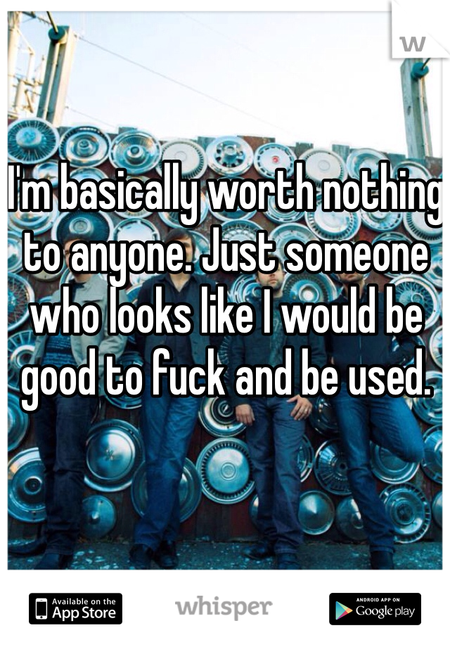 I'm basically worth nothing to anyone. Just someone who looks like I would be good to fuck and be used.