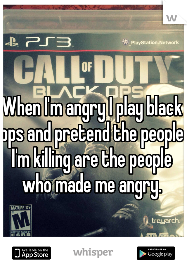 When I'm angry I play black ops and pretend the people I'm killing are the people who made me angry.