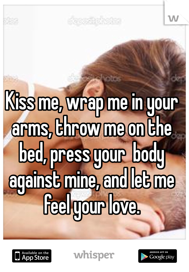 Kiss me, wrap me in your arms, throw me on the bed, press your  body against mine, and let me feel your love.