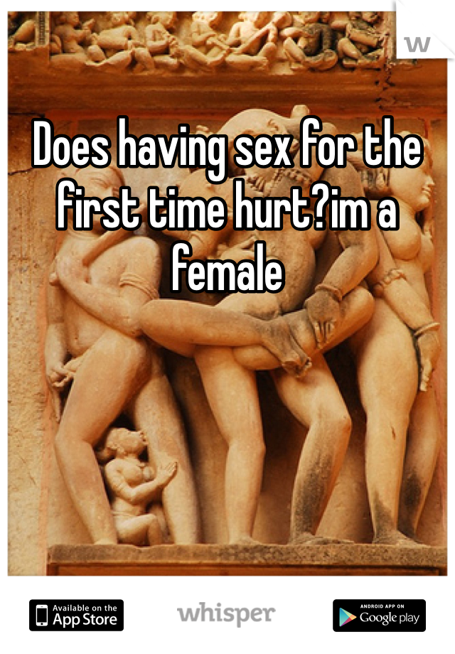 Does having sex for the first time hurt?im a female