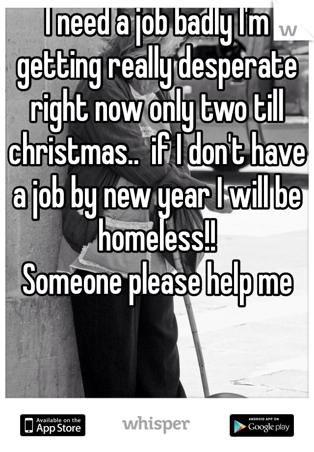 I need a job badly I'm getting really desperate right now only two till christmas..  if I don't have a job by new year I will be homeless!!   Someone please help me
