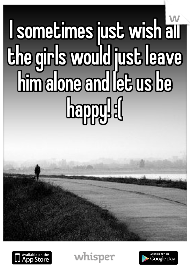 I sometimes just wish all the girls would just leave him alone and let us be happy! :(